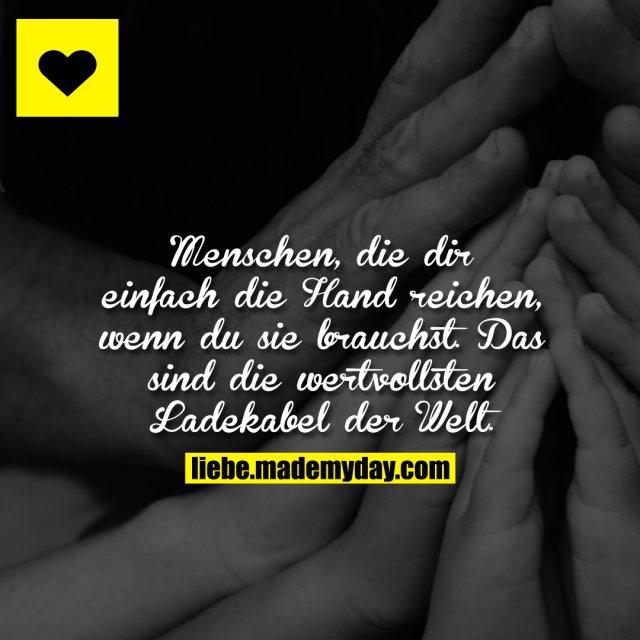 Menschen, die dir einfach die Hand reichen, wenn du sie brauchst. Das sind die wertvollsten Ladekabel der Welt.