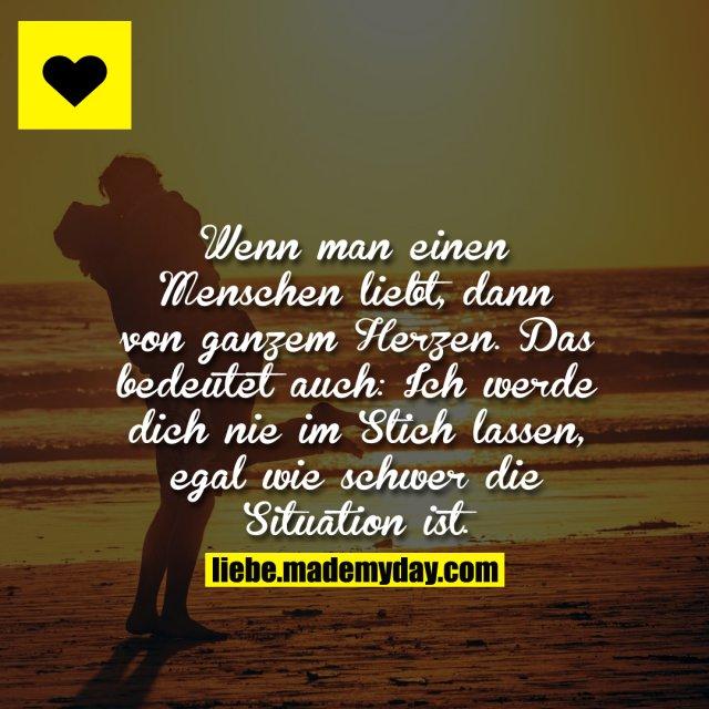 Wenn man einen Menschen liebt, dann von ganzem Herzen. Das bedeutet auch: Ich werde dich nie im Stich lassen, egal wie schwer die Situation ist.