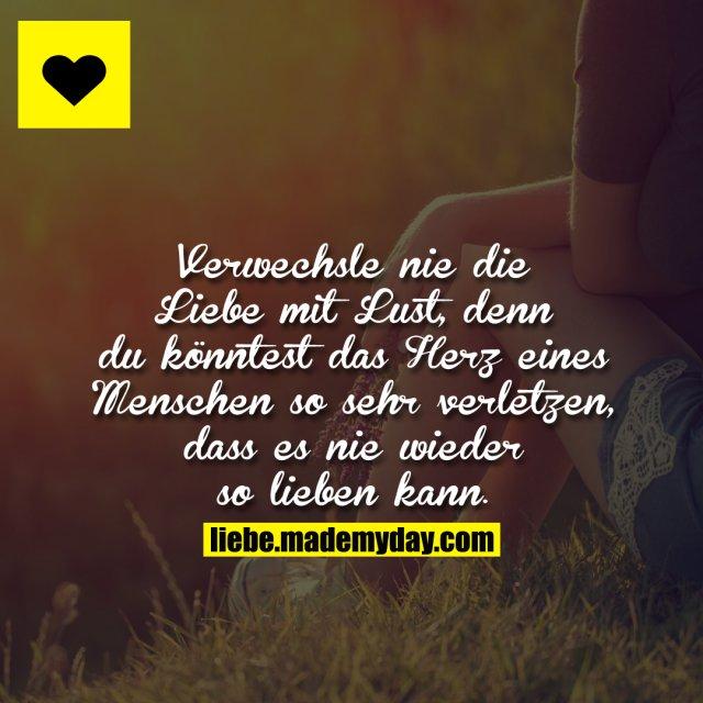 Verwechsle nie die Liebe mit Lust, denn du könntest das Herz eines Menschen so sehr verletzen, dass es nie wieder so lieben kann.