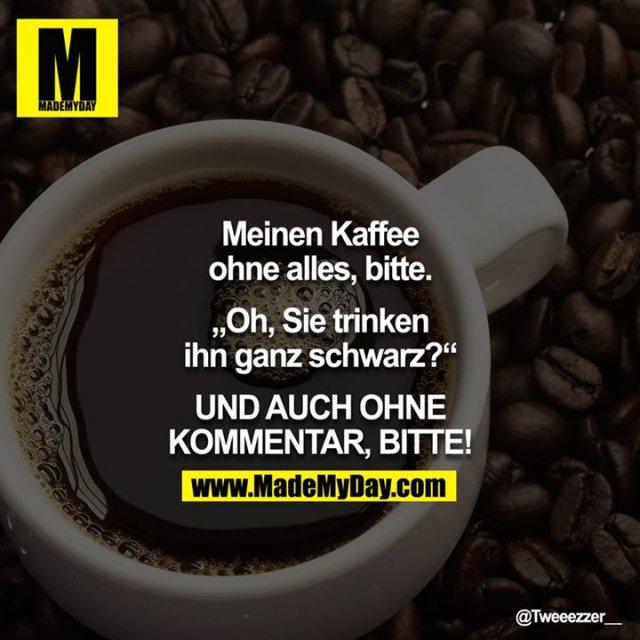 """Meinen Kaffee ohne alles, bitte.<br /> """"Oh, Sie trinken ihn ganz schwarz?""""<br /> UND AUCH OHNE KOMMENTAR, BITTE!"""