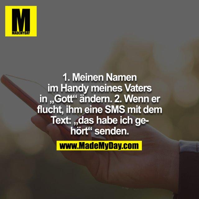 """1. Meinen Namen im Handy meines Vaters in """"Gott"""" ändern. 2. Wenn er flucht, ihm eine SMS mit dem Text: """"das habe ich gehört"""" senden."""