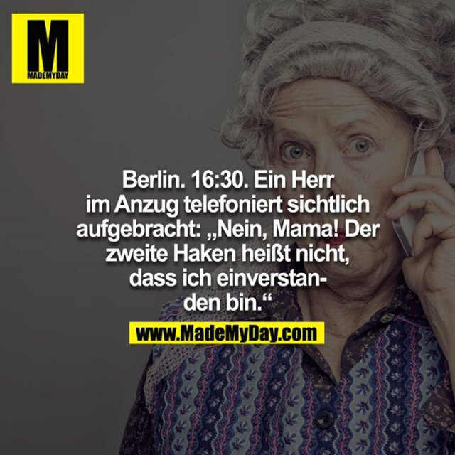 """Berlin. 16:30. Ein Herr im Anzug telefoniert sichtlich aufgebracht: """"Nein, Mama, der zweite Haken heißt nicht, dass ich einverstanden bin."""""""