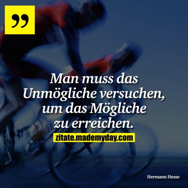 Man muss das Unmögliche versuchen, um das Mögliche zu erreichen.