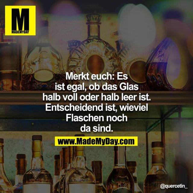 Merkt euch: Es ist egal, ob das Glas halb voll oder halb leer ist. Entscheidend ist, wieviel Flaschen noch da sind.