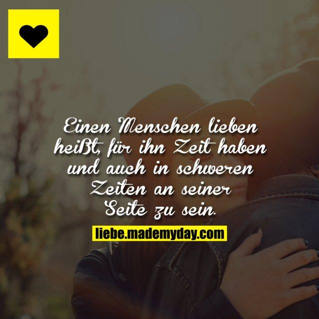 Einen Menschen lieben heißt, für ihn Zeit haben und auch in schweren Zeiten an seiner Seite zu sein.