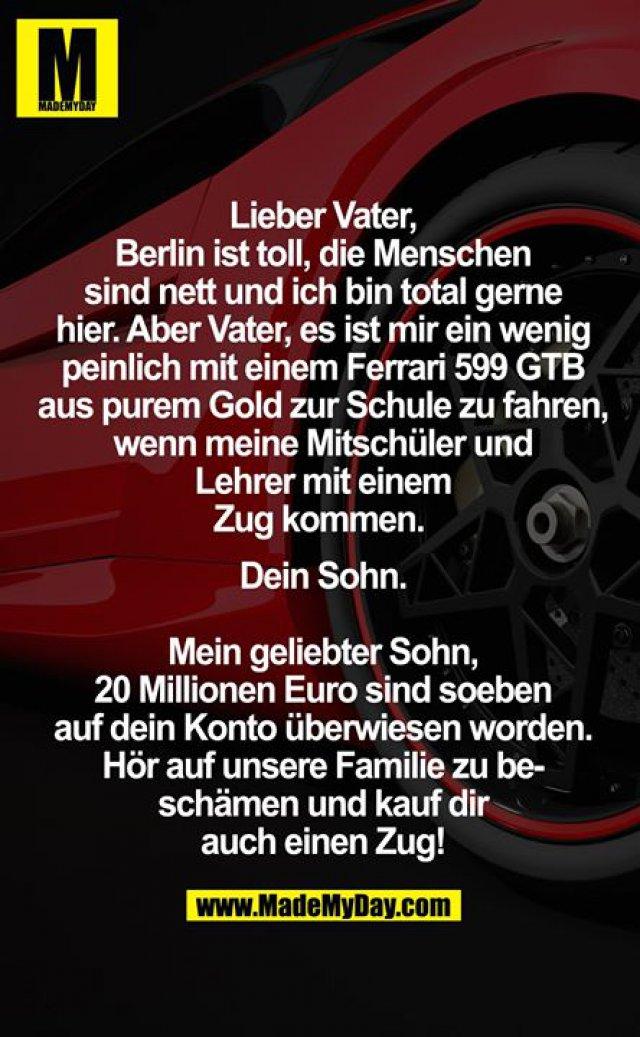 Lieber Vater,<br /> Berlin ist toll, die Menschen sind nett und ich bin total gerne hier. Aber Vater, es ist mir ein wenig peinlich mit einem Ferrari 599 GTB aus purem Gold zur Schule zu fahren, wenn meine Mitschüler und Lehrer mit einem Zug kommen. <br /> Dein Sohn.<br /> <br /> Mein geliebter Sohn, 20 Millionen Euro sind soeben auf dein Konto überwiesen worden. Hör auf unsere Familie zu beschämen und kauf dir auch einen Zug!<br />