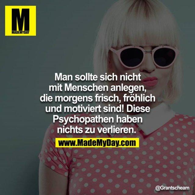 Man sollte sich nicht mit Menschen anlegen, die Morgens frisch, fröhlich und Motiviert sind! Diese Psychopathen haben nichts zu verlieren.
