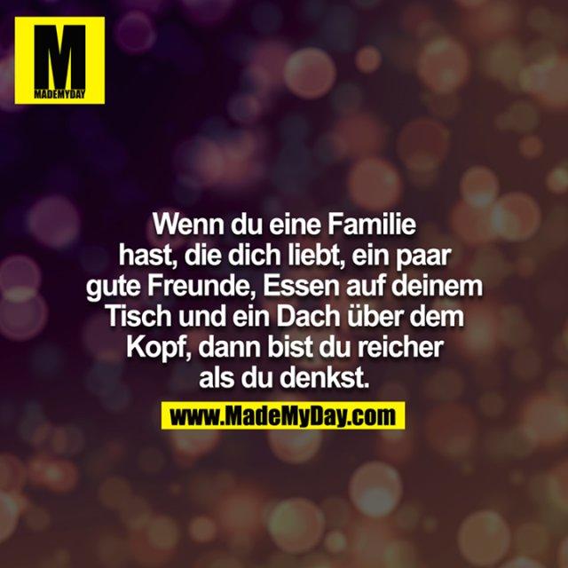 Wenn du eine Familie hast, die dich liebt, ein paar gute Freunde, Essen auf deinem Tisch und ein Dach über dem Kopf, dann bist du reicher als du denkst.