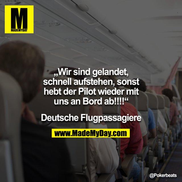 """""""Wir sind gelandet, schnell aufstehen, sonst hebt der Pilot wieder mit uns an Bord ab!!!!"""" - Deutsche Flugpassagiere"""