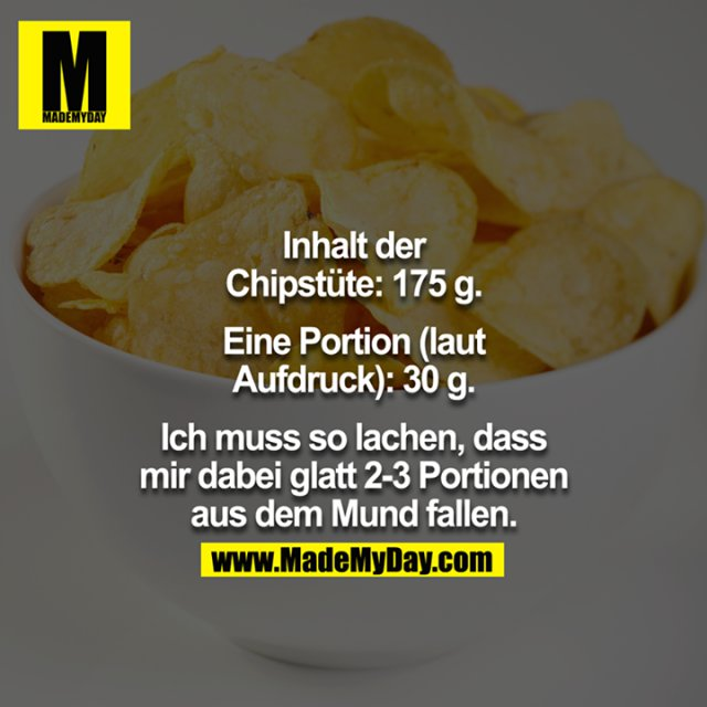 Inhalt der Chipstüte: 175g.<br /> <br /> Eine Portion (laut Aufdruck): 30g.<br /> <br /> Ich muss so lachen, dass mir dabei glatt 2-3 Portionen aus dem Mund fallen.