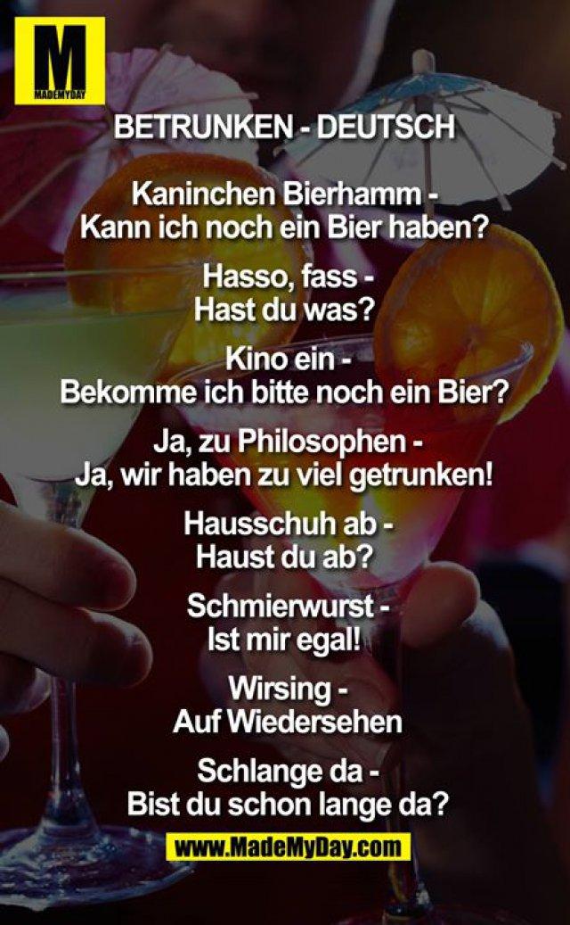Betrunken - Deutsch <br /> <br /> Kaninchen Bierhamm - Kann ich noch ein Bier haben? <br /> Hasso, fass - Hast du was? <br /> Kino ein - Bekomme ich bitte noch ein Bier? <br /> Ja, zu Philosophen - Ja, wir haben zu viel getrunken! <br /> Hausschuh ab - Haust du ab? <br /> Schmierwurst - Ist mir egal! <br /> Wirsing – Auf Wiedersehen<br /> Schlange da - Bist du schon lange da?