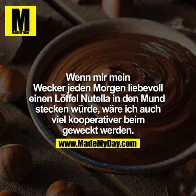 Wenn mir mein Wecker jeden Morgen liebevoll einen Löffel Nutella in den Mund stecken würde, wäre ich auch viel kooperativer beim geweckt werden.