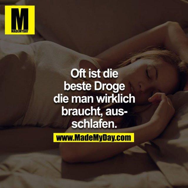 Oft ist die beste Droge, die man wirklich braucht, ausschlafen.