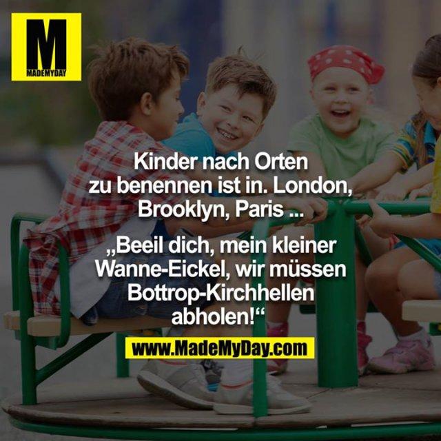 """Kinder nach Orten zu benennen ist In. Londin, Brooklyn, Paris.... - """"Beeil dich, mein kleiner Wanne-Eickel, wir müssen Bottrop-Kirchhellen abholen!"""""""