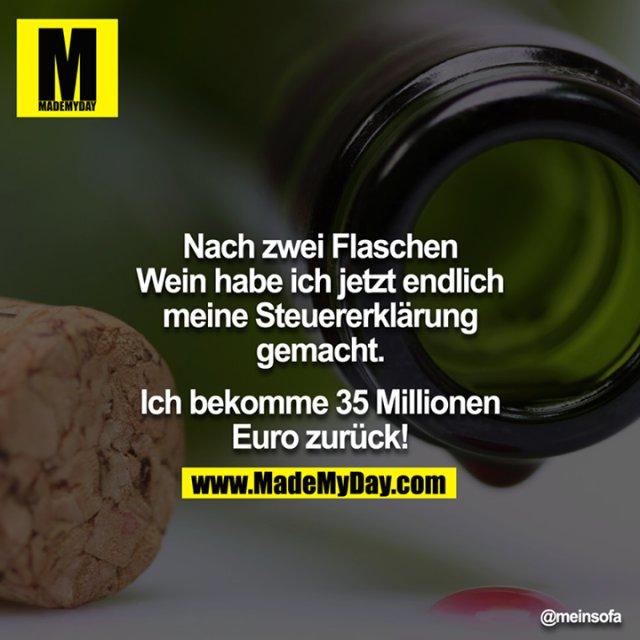 Nach zwei Flaschen Wein habe ich jetzt endlich meine Steuererklärung gemacht.<br /> <br /> Ich bekomme 35 Millionen € zurück!
