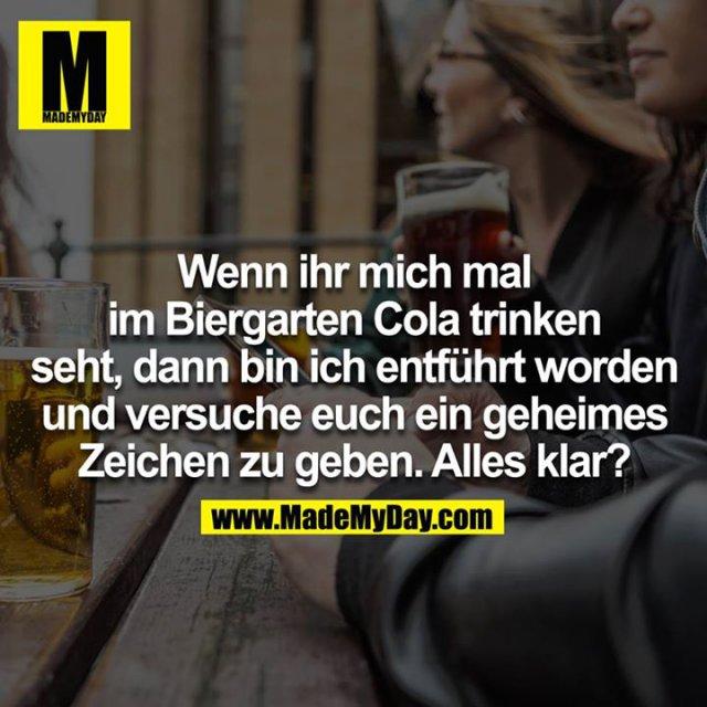 Wenn ihr mich mal im Biergarten Cola trinken seht, dann bin entführt worden und versuche euch ein geheimes Zeichen zu geben. Alles klar?