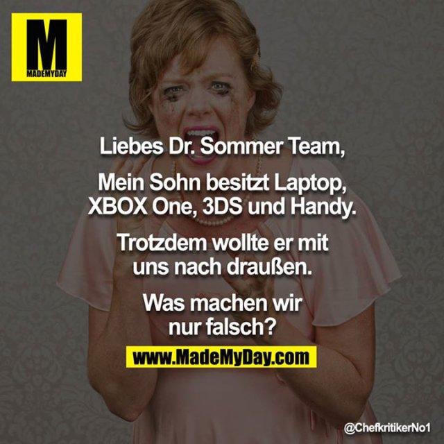 Liebes Dr Sommer Team,<br /> <br /> Mein Sohn besitzt Laptop, XBOX One, 3DS und Handy<br /> <br /> Trotzdem wollte er mit uns nach draußen<br /> <br /> Was machen wir nur falsch?<br /> <br />