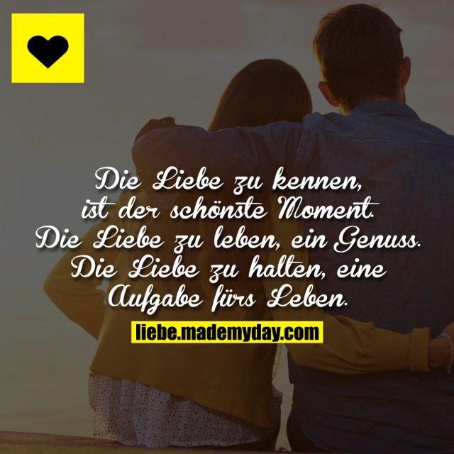Die Liebe zu kennen, ist der schönste Moment. Die Liebe zu leben, ein Genuss. Die Liebe zu halten, eine Aufgabe fürs Leben.