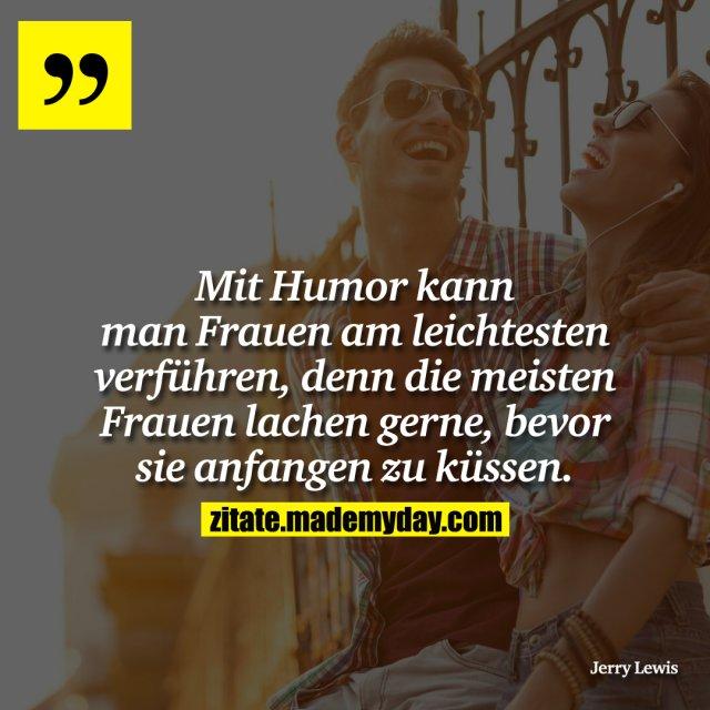 Mit Humor kann man Frauen am leichtesten verführen, denn die meisten Frauen lachen gerne, bevor sie anfangen zu küssen.