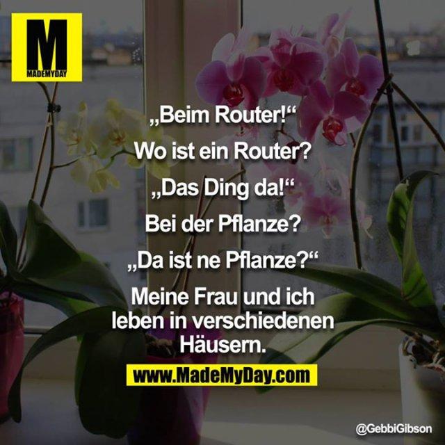 """""""Beim Router.""""<br /> """"Wo ist ein Router?""""<br /> """"Das Ding da!""""<br /> """"Bei der Pflanze?""""<br /> """"Da ist ne Pflanze?""""<br /> <br /> Meine Frau und ich leben in verschiedenen Häusern."""