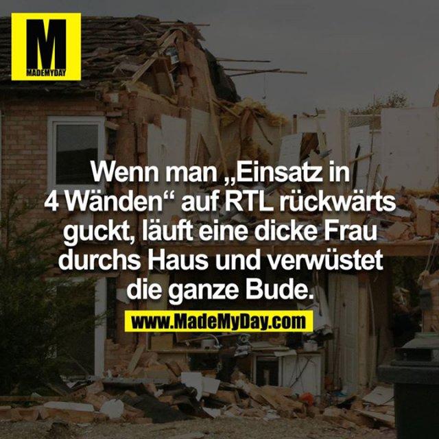 """Wenn man """"Einsatz in 4 Wänden"""" auf RTL rückwärts guckt, läuft eine dicke Frau durchs Haus und verwüstet die ganze Bude."""