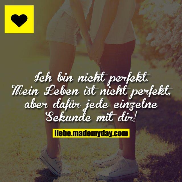 Ich bin nicht perfekt. Mein Leben ist nicht perfekt, aber dafür jede einzelne Sekunde mit dir!