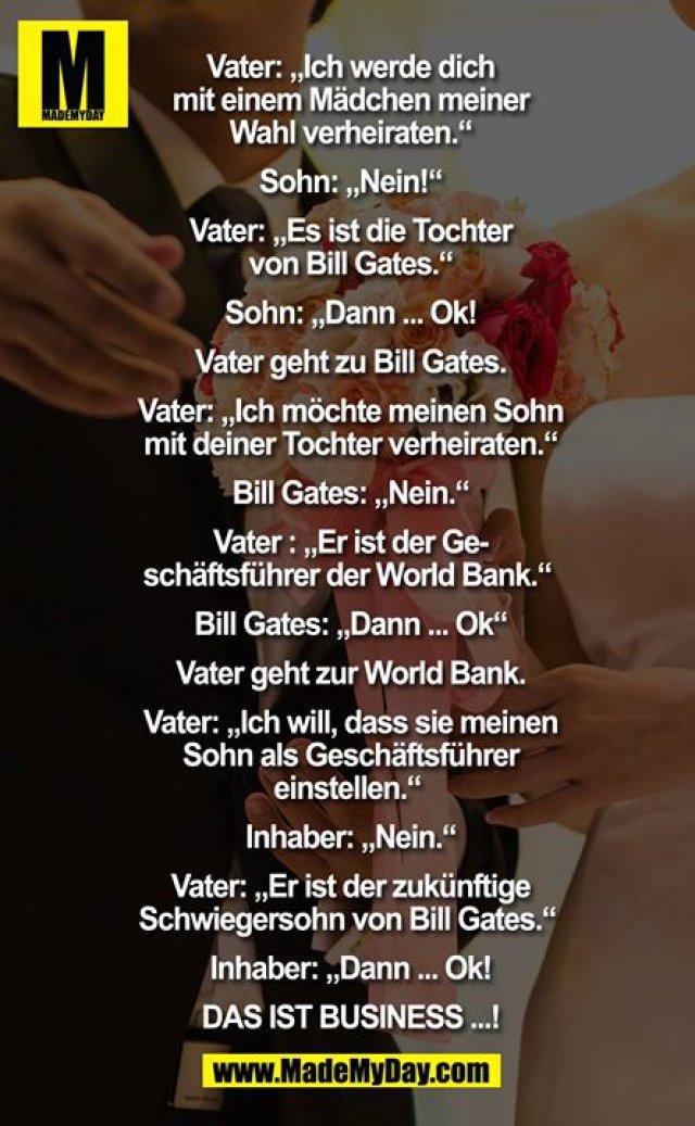 Vater: ich werde dich mit einem Mädchen meiner Wahl verheiraten.<br /> Sohn: nein<br /> Vater: es ist die Tochter von Bill Gates <br /> Sohn: dann.... ok<br /> Vater geht zu Bill Gates.<br /> Vater: ich möchte mein Sohn mit deiner Tochter verheiraten.<br /> Bill Gates: nein<br /> Vater : er ist der Geschäftsführer der World Bank <br /> Bill Gates: dann ok<br /> Vater geht zu World Bank<br /> Vater: ich will das sie meinen Sohn als Geschäftsführer einstellen <br /> Inhaber: nein<br /> Vater: er ist der zukünftige Schwiegersohn von Bill Gates <br /> Inhaber: dann... ok<br /> <br /> DAS IST BUSINESS. ..!<br />