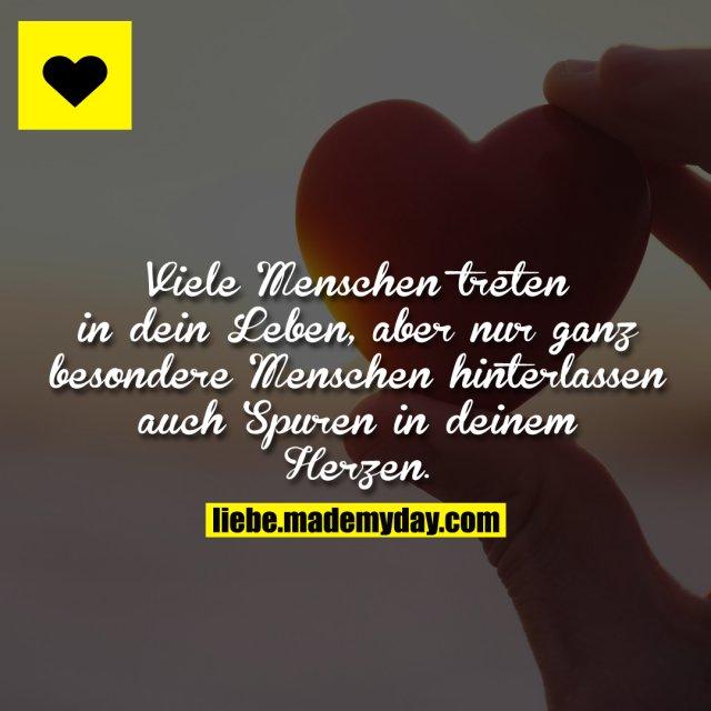 Viele Menschen treten in dein Leben, aber nur ganz besondere Menschen hinterlassen auch Spuren in deinem Herzen.