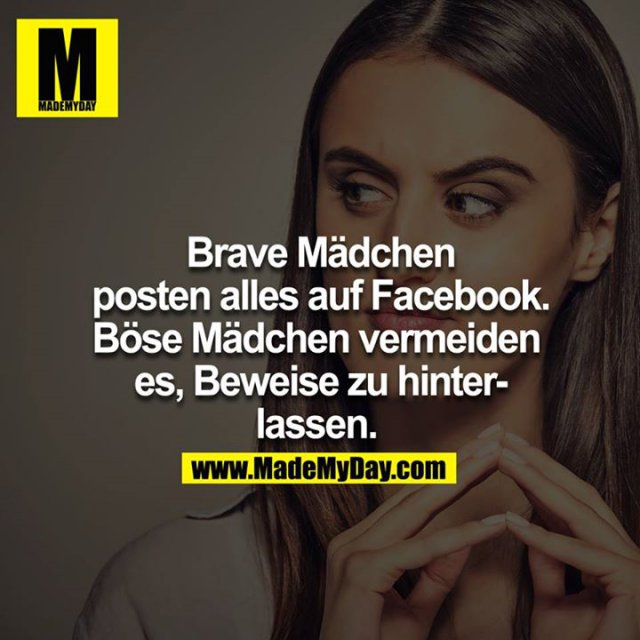Brave Mädchen posten alles auf Facebook, böse Mädchen vermeiden es Beweise zu hinterlassen.