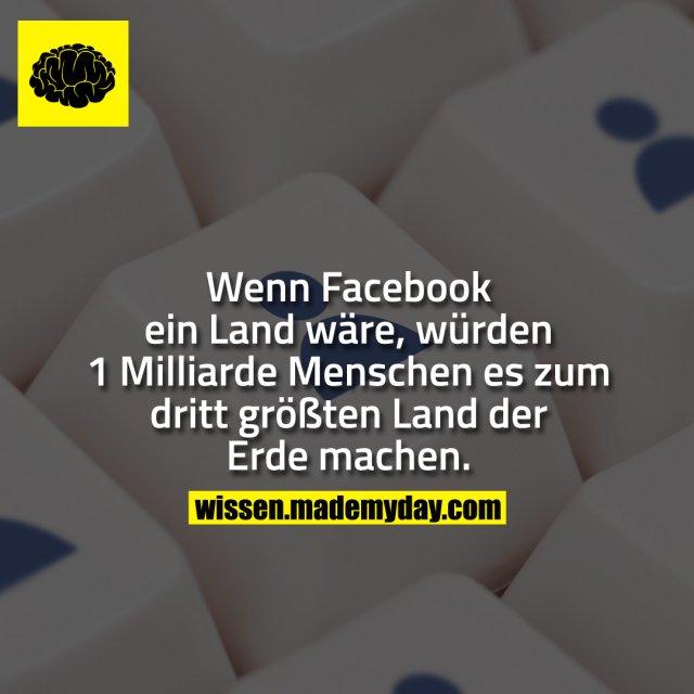 Wenn Facebook ein Land wäre, würden 1 Milliarde Menschen es zum dritt größten Land der Erde machen.