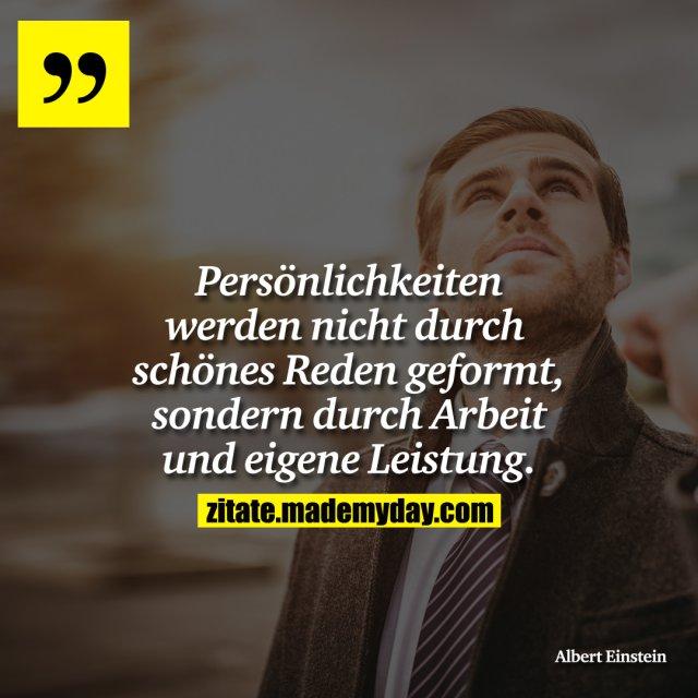 Persönlichkeiten werden nicht durch schönes Reden geformt, sondern durch Arbeit und eigene Leistung.