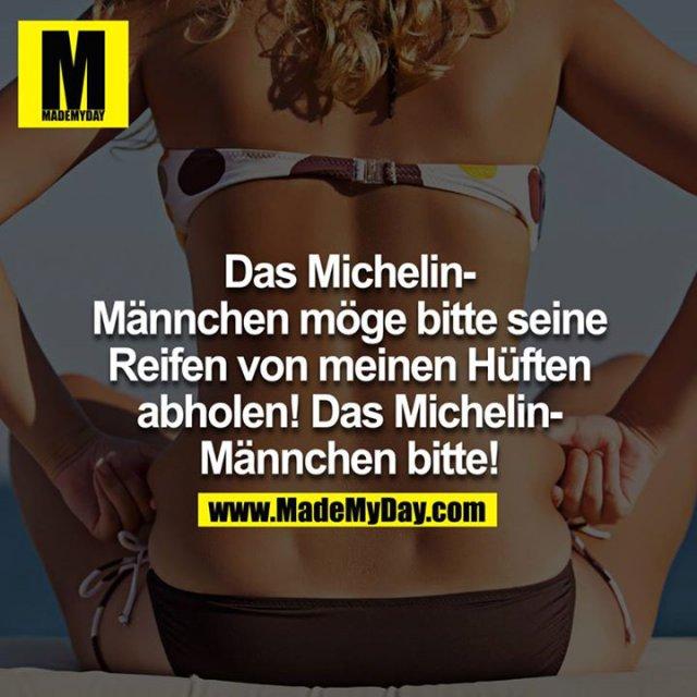Das Michelin-Männchen möge bitte seine Reifen von meinen Hüften abholen! Das Michelin-Männchen bitte!