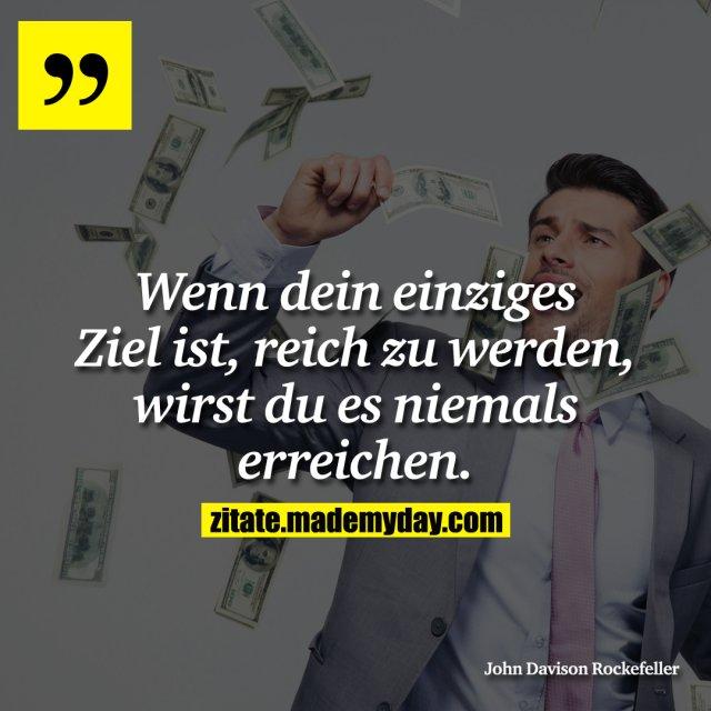 Wenn dein einziges Ziel ist, reich zu werden, wirst du es niemals erreichen.
