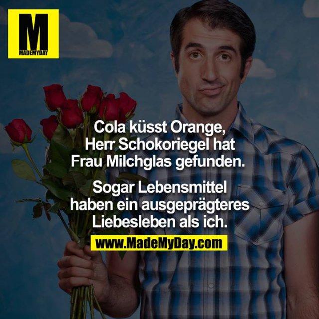Cola küsst Orange, Herr Schokoriegel hat Frau Milchglas gefunden. <br /> <br /> Sogar Lebensmittel haben ein ausgeprägteres Liebesleben als ich.<br /> <br />