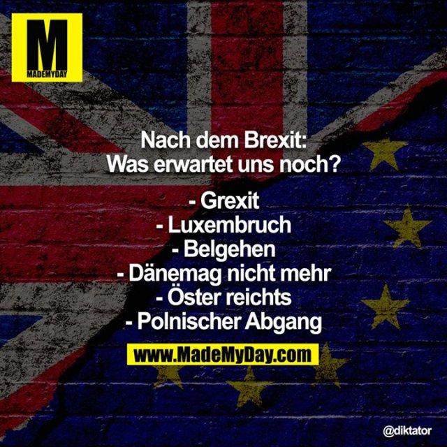 Nach dem Brexit: Was erwartet uns noch?<br /> <br /> - Grexit<br /> - Luxembruch<br /> - Belgehen<br /> - Dänemag nicht mehr<br /> - Öster reichts<br /> - Polnischer Abgang