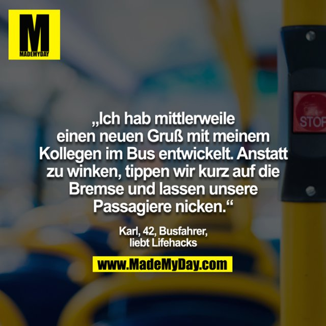 """""""Ich hab mittlerweile einen neuen Gruß mit meinem Kollegen im Bus entwickelt. Anstatt zu winken, tippen wir kurz auf die Bremse und lassen unsere Passagiere nicken. - Karl, 42, Busfahrer, liebt Lifehacks"""