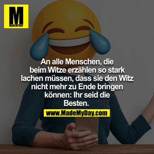 An alle Menschen, die beim Witze erzählen so stark lachen müssen, dass sie den Witz nicht mehr zu Ende bringen können: Ihr seid die Besten.
