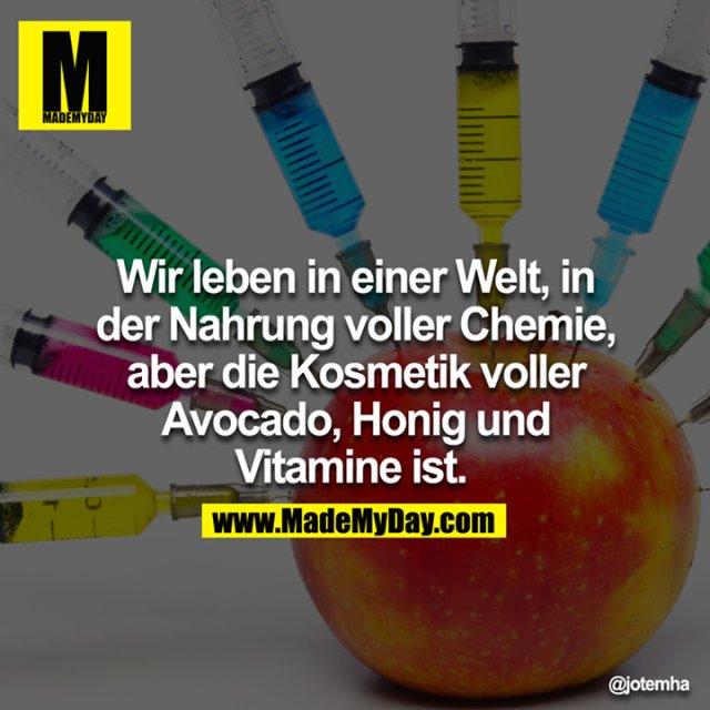 Wir leben in einer Welt, in der Nahrung voller Chemie, aber die Kosmetik voller Avocado Honig und Vitamine ist.