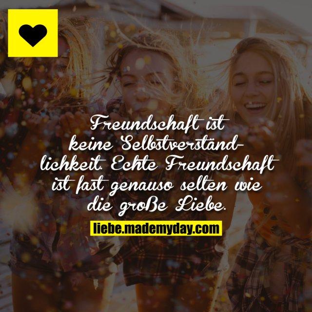 Freundschaft ist keine Selbstverständlichkeit. Echte Freundschaft ist fast genauso selten wie die große Liebe.