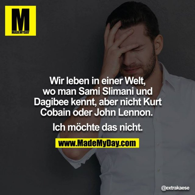 Wir leben in einer Welt, wo man Sami Slimani & Dagibee kennt, aber nicht Kurt Cobain oder John Lennon. <br /> Ich möchte das nicht.