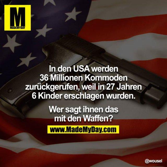 In den USA werden 36 Millionen Kommoden zurückgerufen, weil in 27 Jahren 6 Kinder erschlagen wurden.<br /> <br /> Wer sagt Ihnen das mit den Waffen?