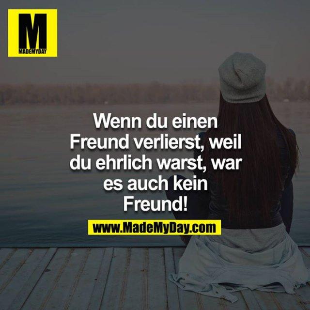 Wenn du einen Freund verlierst, weil du ehrlich warst, war es auch kein Freund!