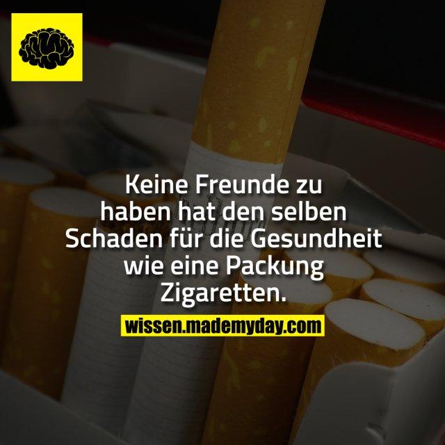 Keine Freunde zu haben hat den selben Schaden für die Gesundheit wie eine Packung Zigaretten.