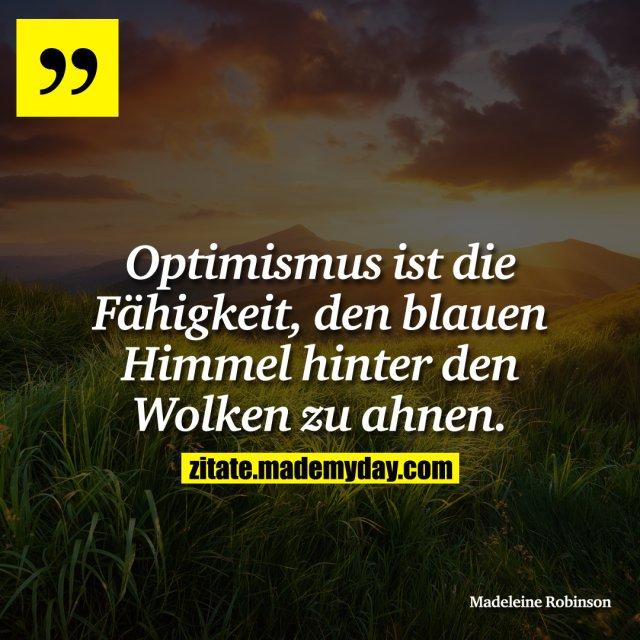 Optimismus ist die Fähigkeit, den blauen Himmel hinter den Wolken zu ahnen.