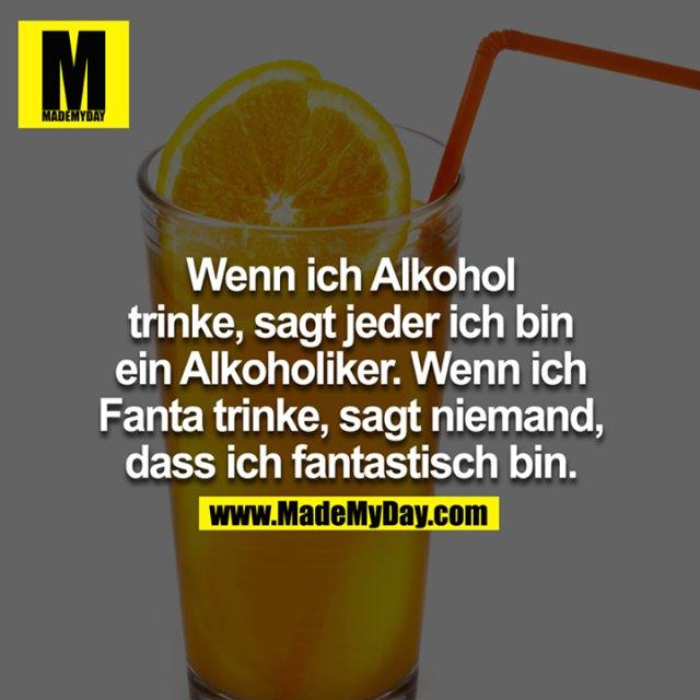 Wenn ich Alkohol trinke, sagt jeder ich bin ein Alkoholiker. Wenn ich Fanta trinke, sagt niemand, dass ich fantastisch bin.<br />