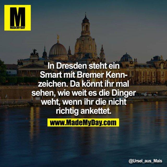 In Dresden steht ein Smart mit Bremer Kennzeichen. Da könnt ihr mal sehen, wie weit es die Dinger weht, wenn ihr die nicht richtig ankettet.<br /> <br />