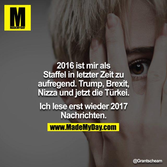 2016 ist mir als Staffel in letzter Zeit zu aufregend. Trump, Brexit, Nizza und jetzt die Türkei.<br /> <br /> Ich lese erst wieder 2017 Nachrichten.