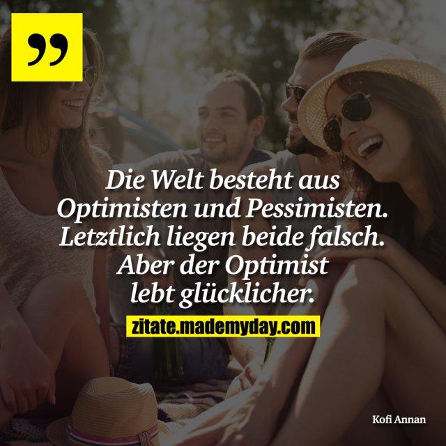 Die Welt besteht aus Optimisten und Pessimisten. Letztlich liegen beide falsch. Aber der Optimist lebt glücklicher.