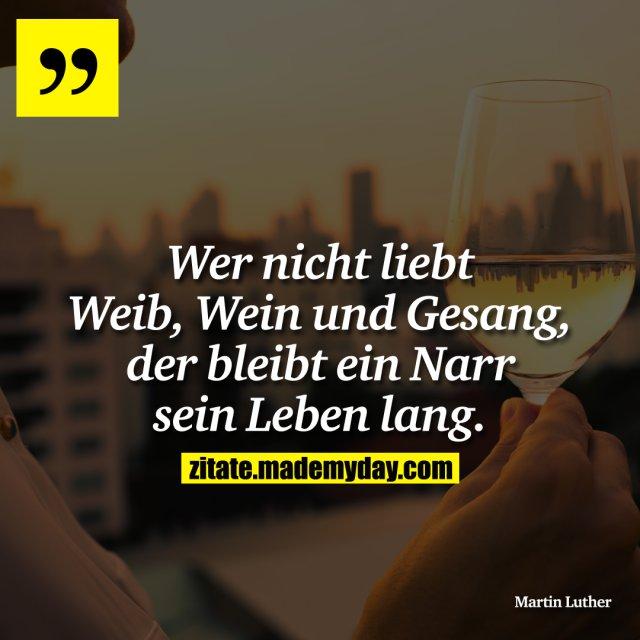Wer nicht liebt Weib, Wein und Gesang, der bleibt ein Narr sein Leben lang.