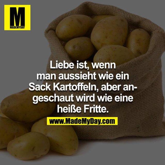 Liebe ist, wenn man aussieht wie ein Sack Kartoffel, aber angeschaut wird wie eine heisse Fritte.<br />